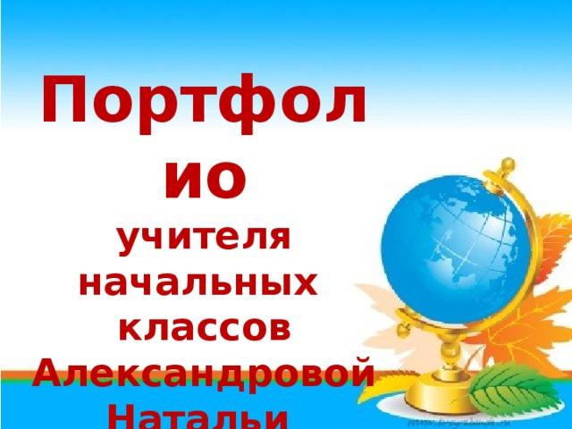 Портфолио учителя начальных классов Александровой Натальи Николаевны