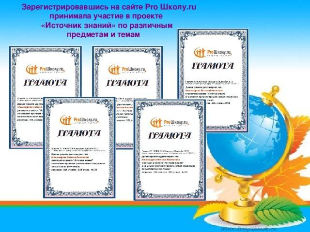 Зарегистрировавшись на сайте Pro Школу.ru  принимала участие в проекте  «Источник знаний» по различным  предметам и темам