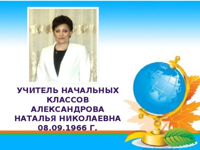 Учитель начальных классов Александрова Наталья Николаевна 08.09.1966 г.