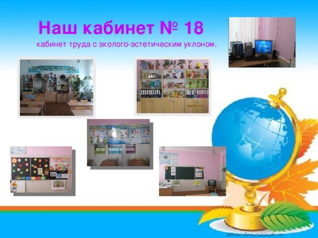 Наш кабинет № 18 кабинет труда с эколого-эстетическим уклоном.