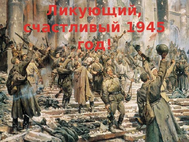 Ликующий, счастливый 1945 год!