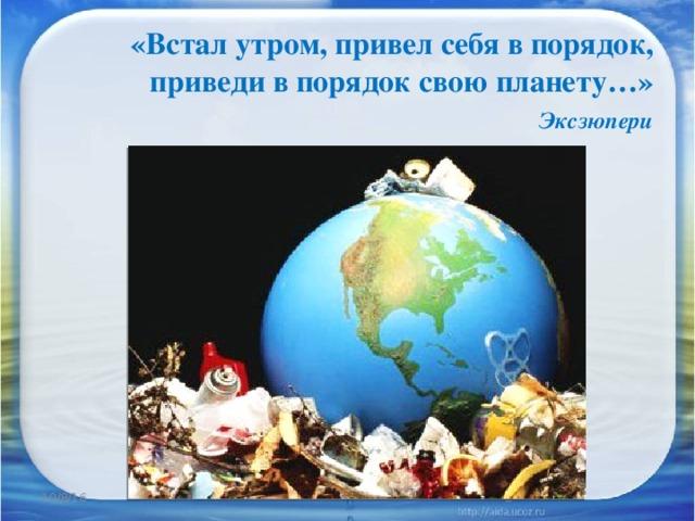 «Встал утром, привел себя в порядок, приведи в порядок свою планету…»   Эксзюпери 10/8/16