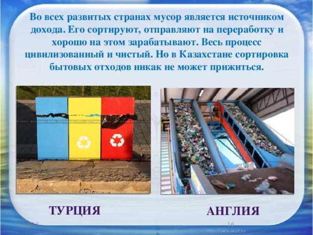 Во всех развитых странах мусор является источником дохода. Его сортируют, отправляют на переработку и хорошо на этом зарабатывают. Весь процесс цивилизованный и чистый. Но в Казахстане сортировка бытовых отходов никак не может прижиться.  ТУРЦИЯ  АНГЛИЯ 10/8/16