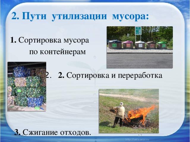 2. Пути утилизации мусора:   1. Сортировка мусора  по контейнерам  2 . 2. Сортировка и переработка мусора  3. Сжигание отходов. 10/8/16
