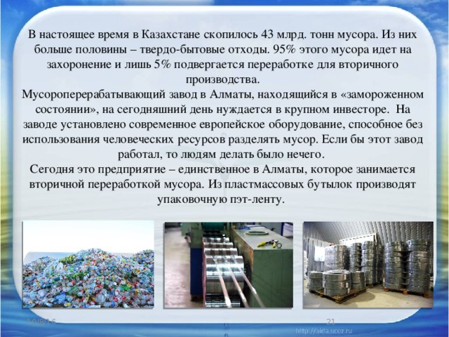 В настоящее время в Казахстане скопилось 43 млрд. тонн мусора. Из них больше половины – твердо-бытовые отходы. 95% этого мусора идет на захоронение и лишь 5% подвергается переработке для вторичного производства. Мусороперерабатывающий завод в Алматы, находящийся в «замороженном состоянии», на сегодняшний день нуждается в крупном инвесторе. На заводе установлено современное европейское оборудование, способное без использования человеческих ресурсов разделять мусор. Если бы этот завод работал, то людям делать было нечего. Сегодня это предприятие – единственное в Алматы, которое занимается вторичной переработкой мусора. Из пластмассовых бутылок производят упаковочную пэт-ленту. 10/8/16