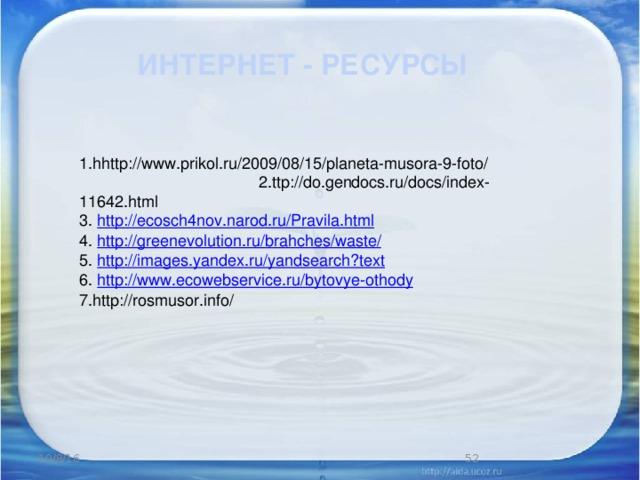 ИНТЕРНЕТ - РЕСУРСЫ 1.hhttp://www.prikol.ru/2009/08/15/planeta-musora-9-foto/ 2.ttp://do.gendocs.ru/docs/index-11642.html 3. http://ecosch4nov.narod.ru/Pravila.html 4. http://greenevolution.ru/brahches/waste/ 5. http://images.yandex.ru/yandsearch?text 6. http://www.ecowebservice.ru/bytovye-othody 7.http://rosmusor.info/ 10/8/16