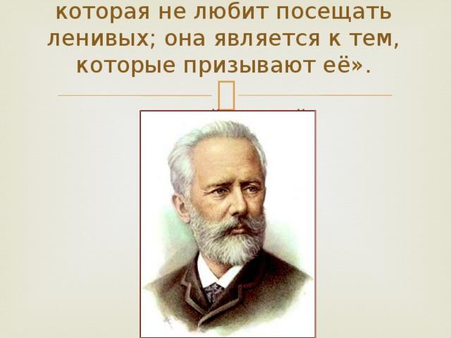 «Вдохновение – это такая гостья, которая не любит посещать ленивых; она является к тем, которые призывают её».   П.И.Чайковский