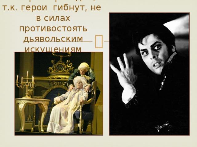 Опера – трагедия, т.к. герои гибнут, не в силах противостоять дьявольским искушениям