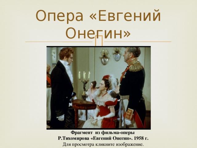Опера «Евгений Онегин» Фрагмент из фильма-оперы Р.Тихомирова «Евгений Онегин». 1958 г. Для просмотра кликните изображение.