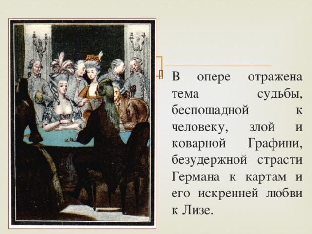В опере отражена тема судьбы, беспощадной к человеку, злой и коварной Графини, безудержной страсти Германа к картам и его искренней любви к Лизе.