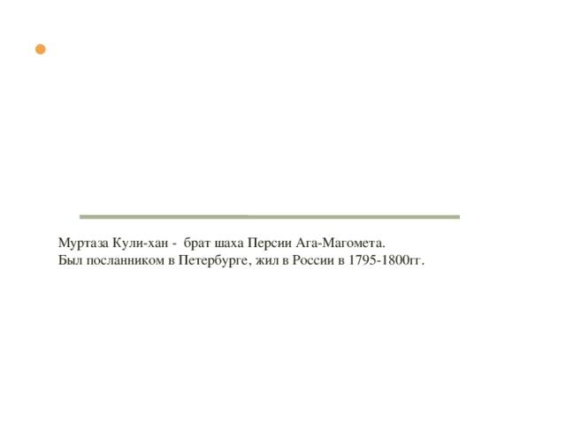 д Портрет Фет - Али Муртазы Кули-Хана, брата персидского шаха, писанный по заказу императрицы. Два экземпляра этого портрета находятся в картинной галерее Эрмитажа, а другой в Академии Художеств.  Муртаза Кули-хан - брат шаха Персии Ага-Магомета.  Был посланником в Петербурге, жил в России в 1795-1800гг.