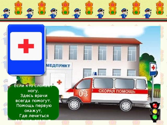 Пункт первой медицинской помощи Если кто сломает ногу,  Здесь врачи всегда помогут.  Помощь первую окажут,  Где лечиться дальше, скажут.