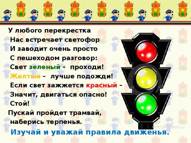 У любого перекрестка  Нас встречает светофор  И заводит очень просто  С пешеходом разговор:  Cвет зеленый – проходи!  Желтый – лучше подожди!  Если свет зажжется красный –  Значит, двигаться опасно!  Стой! Пускай пройдет трамвай,  наберись терпенья.  Изучай и уважай правила движенья.