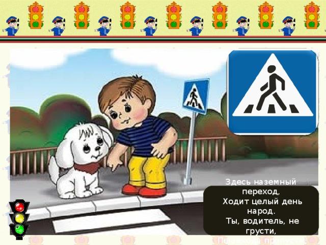 Движение пешеходов запрещено Здесь наземный переход,  Ходит целый день народ.  Ты, водитель, не грусти,  Пешехода пропусти!