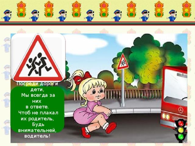 Осторожно, дети! Посреди дороги дети,  Мы всегда за них в ответе.  Чтоб не плакал их родитель,  Будь внимательней, водитель!