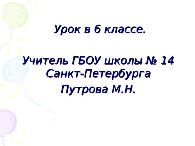 Урок в 6 классе .  Учитель ГБОУ школы № 14 Санкт-Петербурга Путрова М.Н.