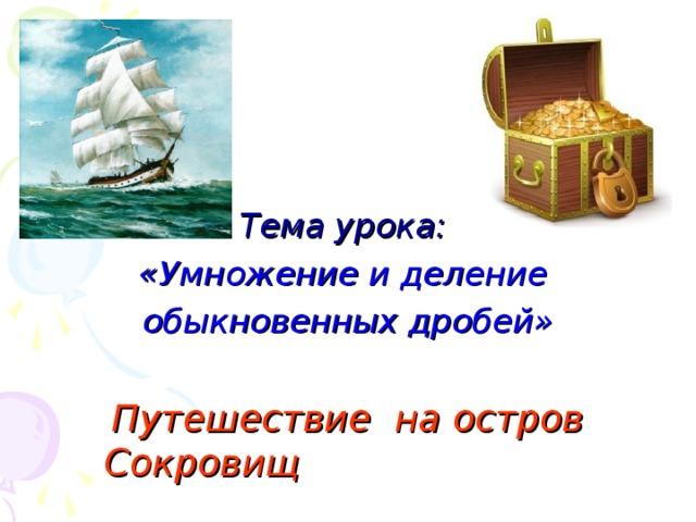Тема урока: «Умножение и деление обыкновенных дробей»  Путешествие на остров Сокровищ