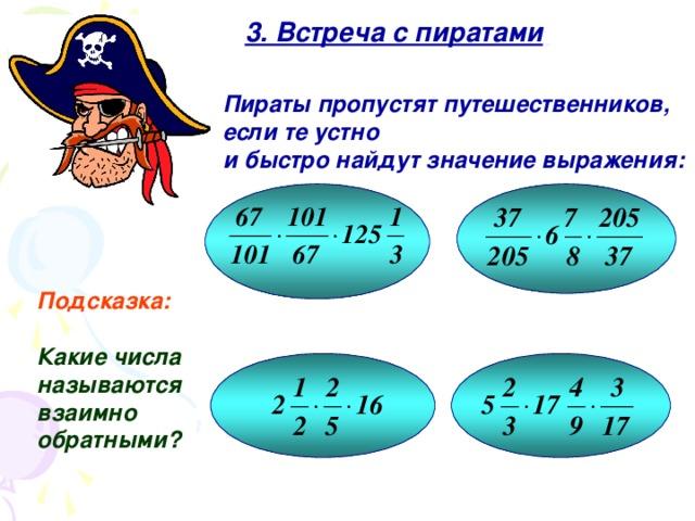 3. Встреча с пиратами  Пираты пропустят путешественников, если те устно и быстро найдут значение выражения: Подсказка:  Какие числа называются взаимно обратными? 9