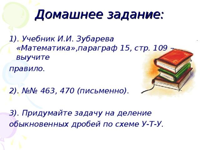 Домашнее задание: 1). Учебник И.И. Зубарева «Математика»,параграф 15, стр. 109 – выучите правило.  2). №№ 463, 470 (письменно).  3). Придумайте задачу на деление обыкновенных дробей по схеме У-Т-У.