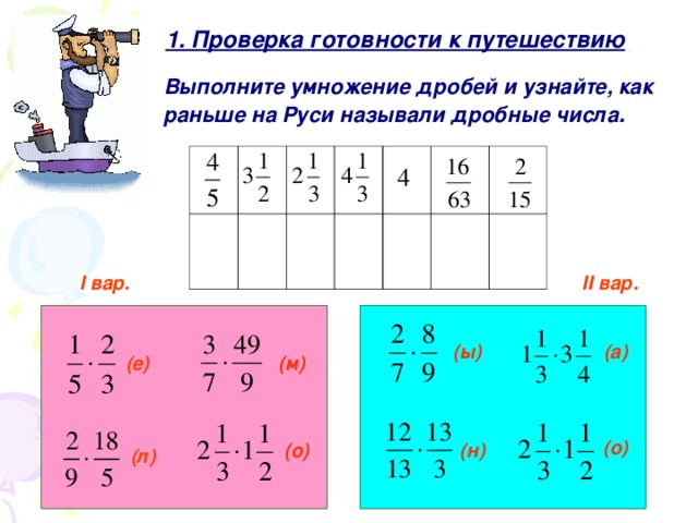 1. Проверка готовности к путешествию  1. Проверка готовности к путешествию  Выполните умножение дробей  и узнайте, как раньше на Руси называли дробные числа .  I вар. II вар. (а) (ы) (м) (е) (о) (о) (н) (л)