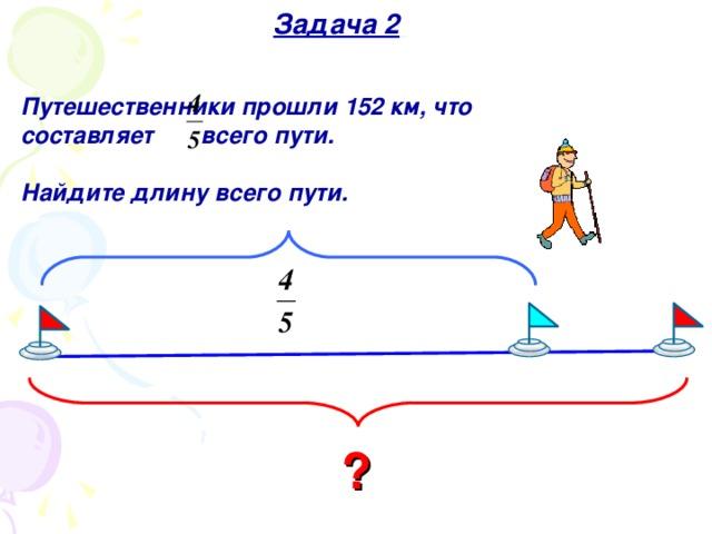 Задача 2  Путешественники прошли 152 км, что составляет всего пути.  Найдите длину всего пути .  ?