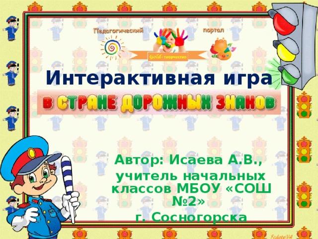 Интерактивная игра    Автор: Исаева А.В., учитель начальных классов МБОУ «СОШ №2» г. Сосногорска