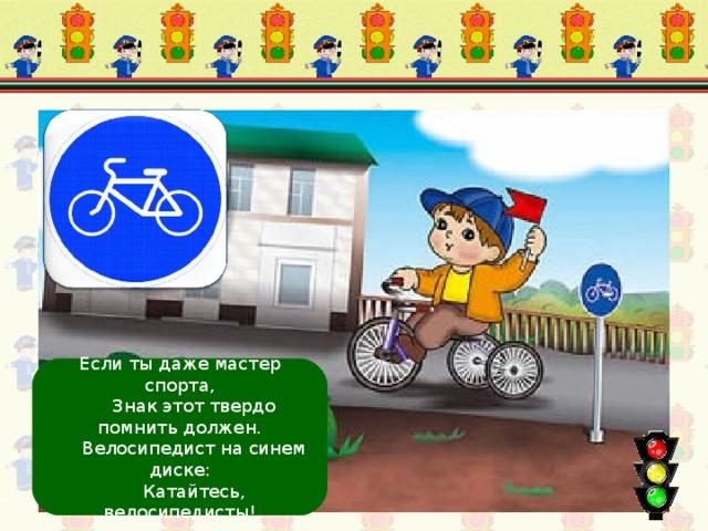 Велосипедная дорожка Если ты даже мастер спорта,  Знак этот твердо помнить должен.  Велосипедист на синем диске:  Катайтесь, велосипедисты!