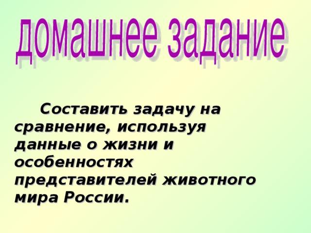 Составить задачу на сравнение, используя данные о жизни и особенностях представителей животного мира России.