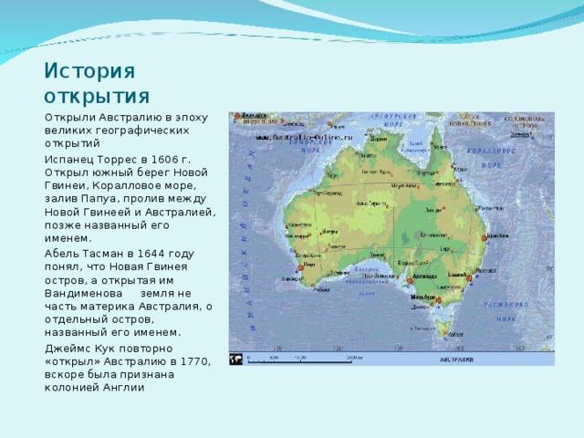 История открытия Открыли Австралию в эпоху великих географических открытий Испанец Торрес в 1606 г. Открыл южный берег Новой Гвинеи, Коралловое море, залив Папуа, пролив между Новой Гвинеей и Австралией, позже названный его именем. Абель Тасман в 1644 году понял, что Новая Гвинея остров, а открытая им Вандименова земля не часть материка Австралия, о отдельный остров, названный его именем. Джеймс Кук повторно «открыл» Австралию в 1770, вскоре была признана колонией Англии
