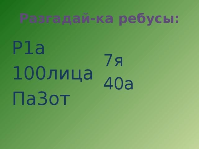Разгадай-ка ребусы: Р1а 7я 100лица 40а Па3от