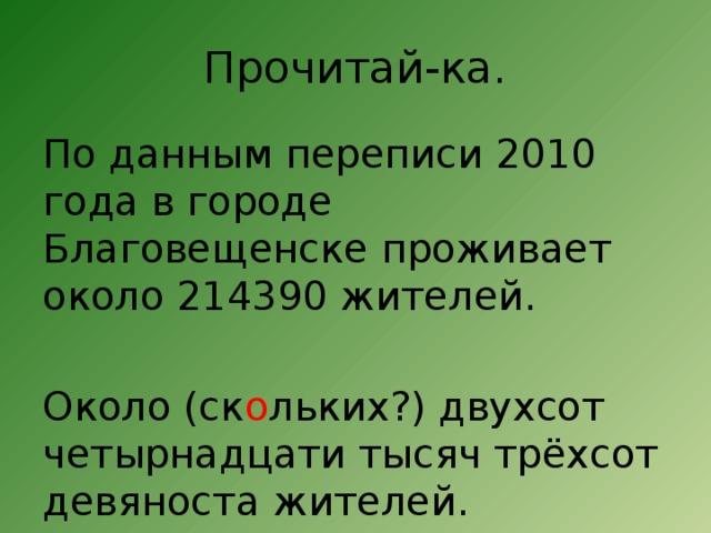 Прочитай-ка. По данным переписи 2010 года в городе Благовещенске проживает около 214390 жителей. Около (ск о льких?) двухсот четырнадцати тысяч трёхсот девяноста жителей.