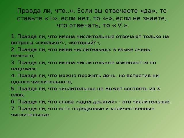Правда ли, что..». Если вы отвечаете «да», то ставьте «+», если нет, то «-», если не знаете, что отвечать, то « V.»   1. Правда ли, что имена числительные отвечают только на вопросы «сколько?», «который?»; 2. Правда ли, что имен числительных в языке очень немного; 3. Правда ли, что имена числительные изменяются по падежам; 4. Правда ли, что можно прожить день, не встретив ни одного числительного; 5. Правда ли, что числительное не может состоять из 3 слов; 6. Правда ли, что слово «одна десятая» - это числительное. 7. Правда ли, что есть порядковые и количественные числительные