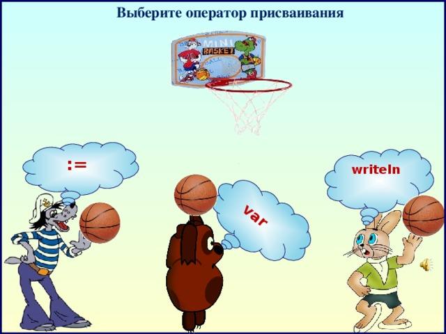 Выберите оператор п рисваивания    var    := writeln