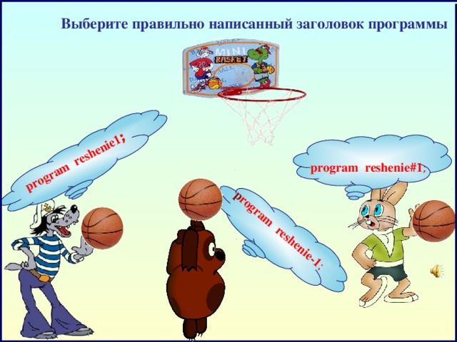 program  reshenie1 ;     p rogram reshenie-1 ;  Выберите правильно написанный заголовок программы program reshenie#1 ;