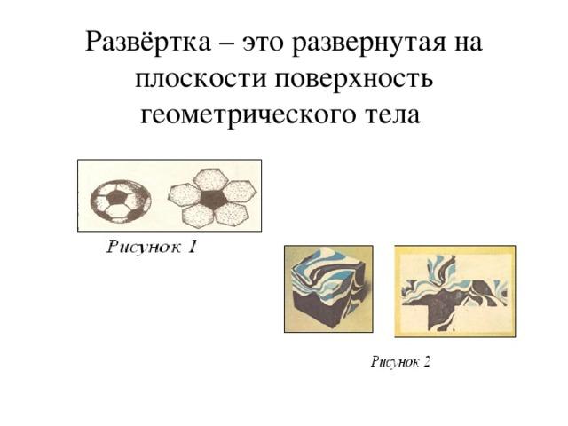 Развёртка – это развернутая на плоскости поверхность геометрического тела