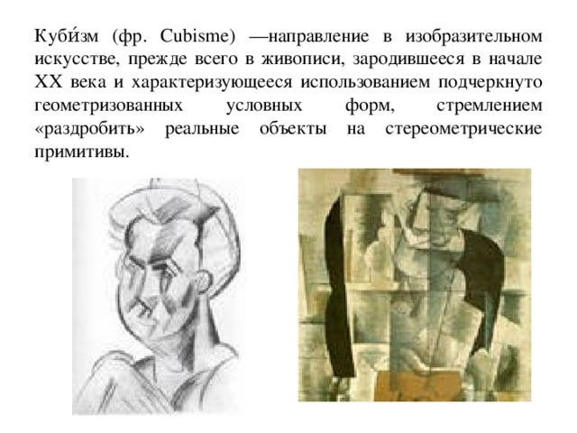 Куби́зм (фр. Cubisme) —направление в изобразительном искусстве, прежде всего в живописи, зародившееся в начале XX века и характеризующееся использованием подчеркнуто геометризованных условных форм, стремлением «раздробить» реальные объекты на стереометрические примитивы.