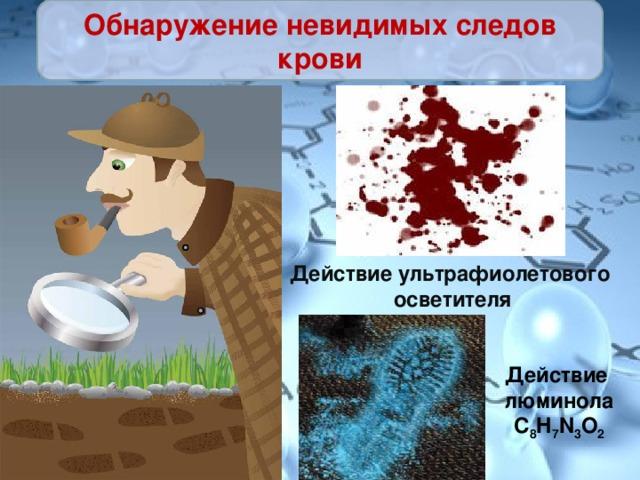 Обнаружение невидимых следов крови Действие ультрафиолетового осветителя Действие люминола C 8 H 7 N 3 O 2