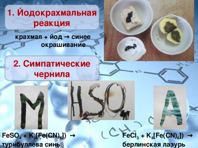 1. Йодокрахмальная реакция крахмал + йод → синее  окрашивание 2. Симпатические чернила FeSO 4 + K 3 [ Fe ( CN ) 6 ]) → турнбуллева синь FeCl 3 + K 4 [ Fe ( CN ) 6 ]) → берлинская лазурь