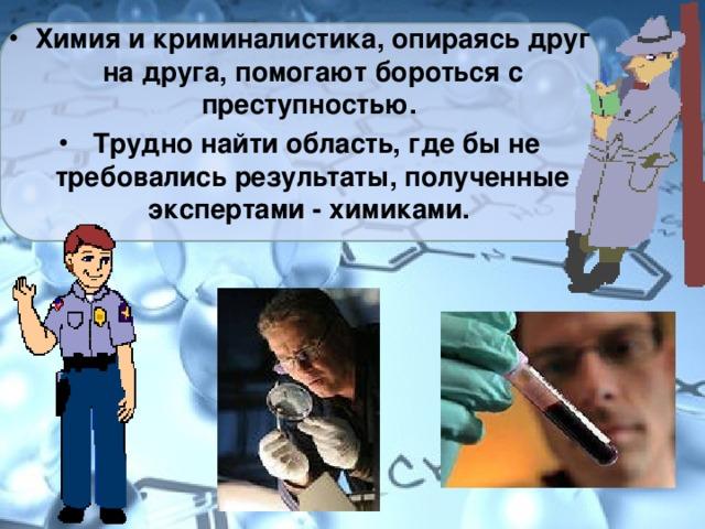 Химия и криминалистика, опираясь друг на друга, помогают бороться с преступностью.  Трудно найти область, где бы не требовались результаты, полученные экспертами - химиками.