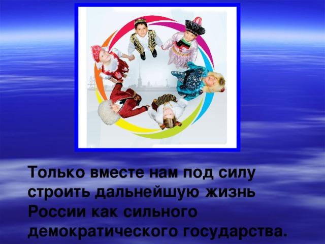 Мы, россияне, независимо от национальности и культурных традиций, – единый народ с общей исторической судьбой.