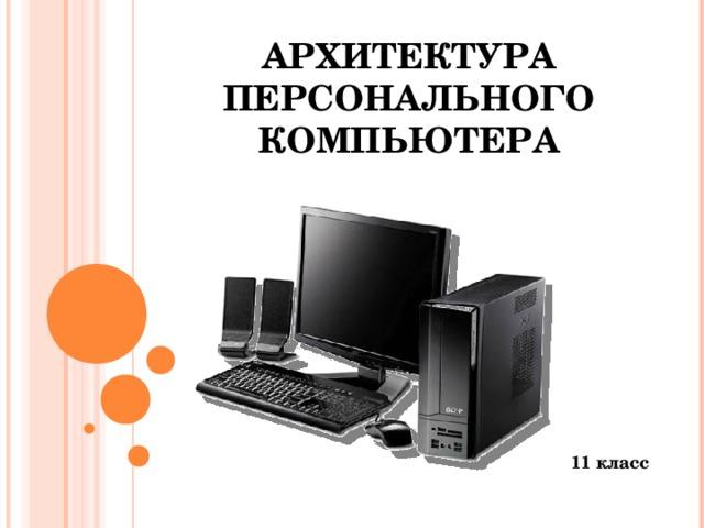 АРХИТЕКТУРА  ПЕРСОНАЛЬНОГО КОМПЬЮТЕРА 11 класс
