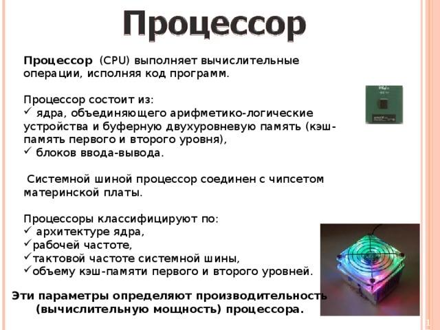 Процессор (CPU) выполняет вычислительные операции, исполняя код программ. Процессор состоит из:  ядра, объединяющего арифметико-логические устройства и буферную двухуровневую память (кэш-память первого и второго уровня),  блоков ввода-вывода.  Системной шиной процессор соединен с чипсетом материнской платы. Процессоры классифицируют по:  архитектуре ядра, рабочей частоте, тактовой частоте системной шины, объему кэш-памяти первого и второго уровней. Эти параметры определяют производительность (вычислительную мощность) процессора.