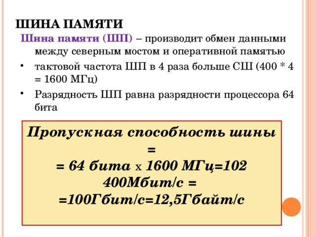 ШИНА ПАМЯТИ   Шина памяти (ШП) – производит обмен данными между северным мостом и  оперативной памятью тактовой частота ШП в 4 раза больше СШ (400 * 4 = 1600 МГц) Разрядность ШП равна разрядности процессора 64 бита Пропускная способность шины = = 64 бита x 1600 МГц=102 400Мбит/с = =100Гбит/с=12,5Гбайт/с