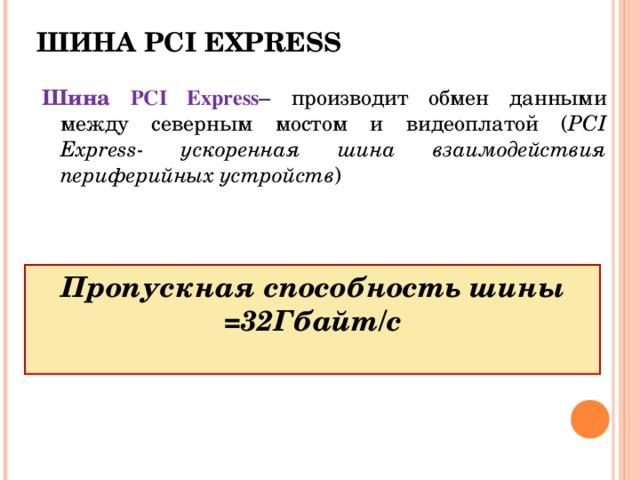 ШИНА PCI EXPRESS Шина PCI Express – производит обмен данными между северным мостом и видеоплатой ( PCI Express - ускоренная шина взаимодействия периферийных устройств ) Пропускная способность шины =32Гбайт/с