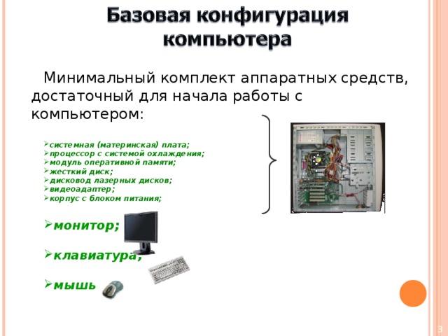 Минимальный комплект аппаратных средств, достаточный для начала работы с компьютером: системная (материнская) плата; процессор с системой охлаждения; модуль оперативной памяти; жесткий диск; дисковод лазерных дисков; видеоадаптер; корпус с блоком питания; монитор;  клавиатура;  мышь
