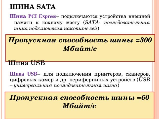 ШИНА SATA Шина PCI Express – подключаются устройства внешней памяти к южному мосту ( SATA - последовательная шина подключения накопителей ) Пропускная способность шины =300 Мбайт/с  Шина USB – для подключения принтеров, сканеров, цифровых камер и др. периферийных устройств ( USB  – универсальная последовательная шина ) Пропускная способность шины =60 Мбайт/с