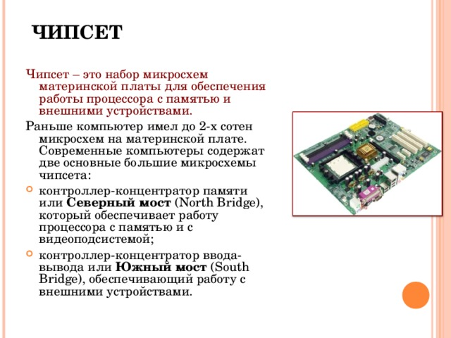 ЧИПСЕТ Чипсет – это набор микросхем материнской платы для обеспечения работы процессора с памятью и внешними устройствами. Раньше компьютер имел до 2-х сотен микросхем на материнской плате. Современные компьютеры содержат две основные большие микросхемы чипсета: