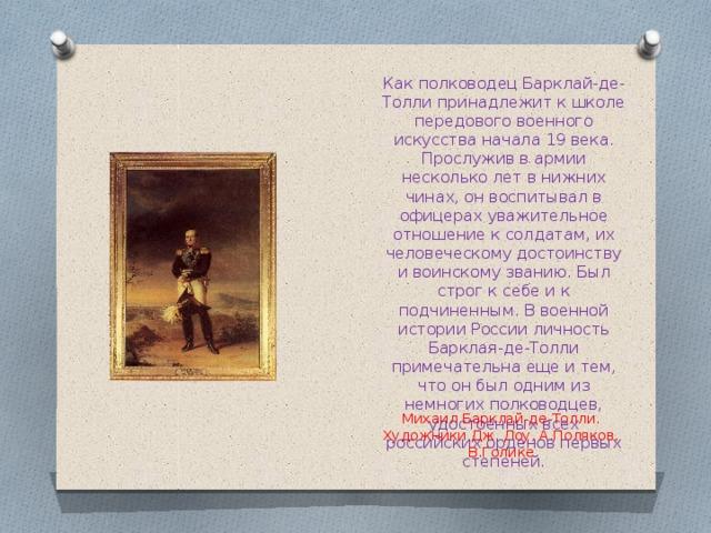 Как полководец Барклай-де-Толли принадлежит к школе передового военного искусства начала 19 века. Прослужив в армии несколько лет в нижних чинах, он воспитывал в офицерах уважительное отношение к солдатам, их человеческому достоинству и воинскому званию. Был строг к себе и к подчиненным. В военной истории России личность Барклая-де-Толли примечательна еще и тем, что он был одним из немногих полководцев, удостоенных всех российских орденов первых степеней.    Михаил Барклай-де-Толли. Художники Дж. Доу, А.Поляков, В.Голике