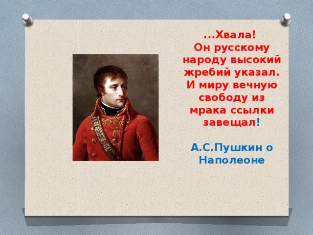 ...Хвала!  Он русскому народу высокий жребий указал.  И миру вечную свободу из мрака ссылки завещал !   А.С.Пушкин о Наполеоне