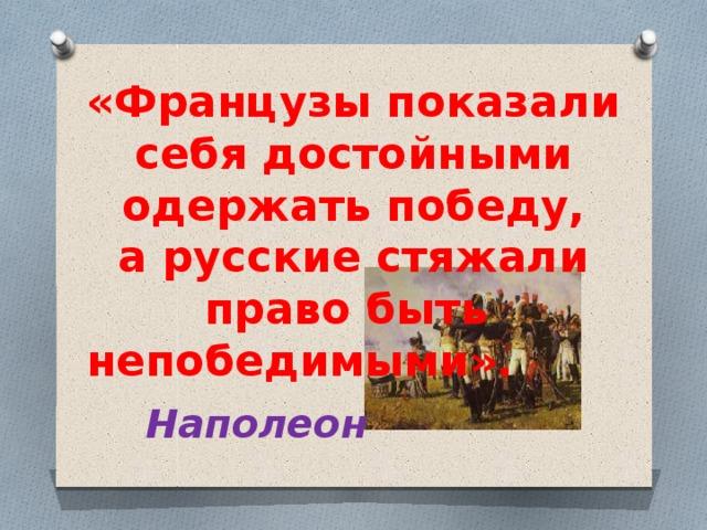 «Французы показали себя достойными одержать победу, арусские стяжали право быть  непобедимыми».   Наполеон